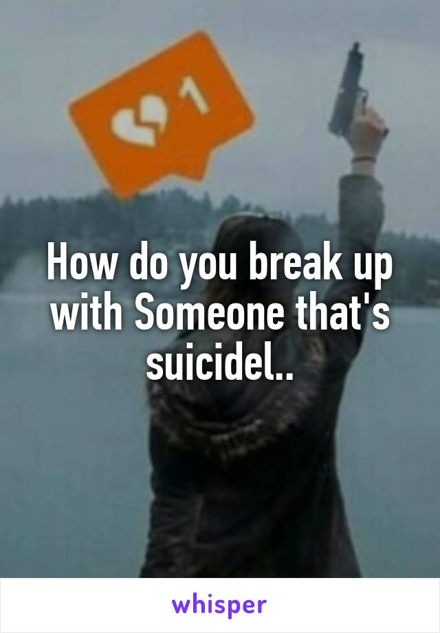 How do you break up with Someone that's suicidel..