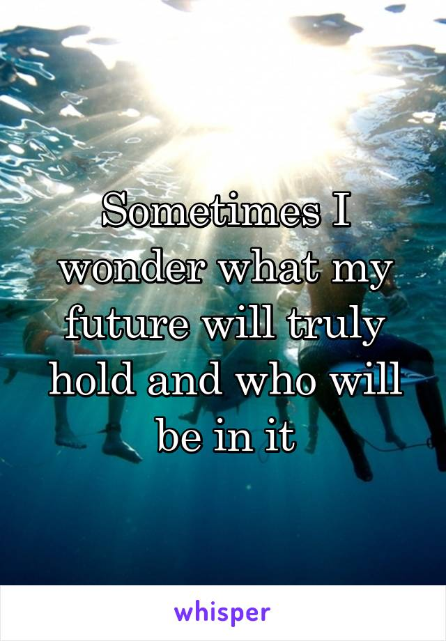 Sometimes I wonder what my future will truly hold and who will be in it