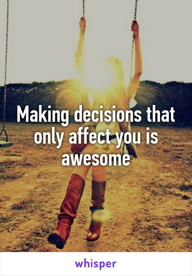 Making decisions that only affect you is awesome