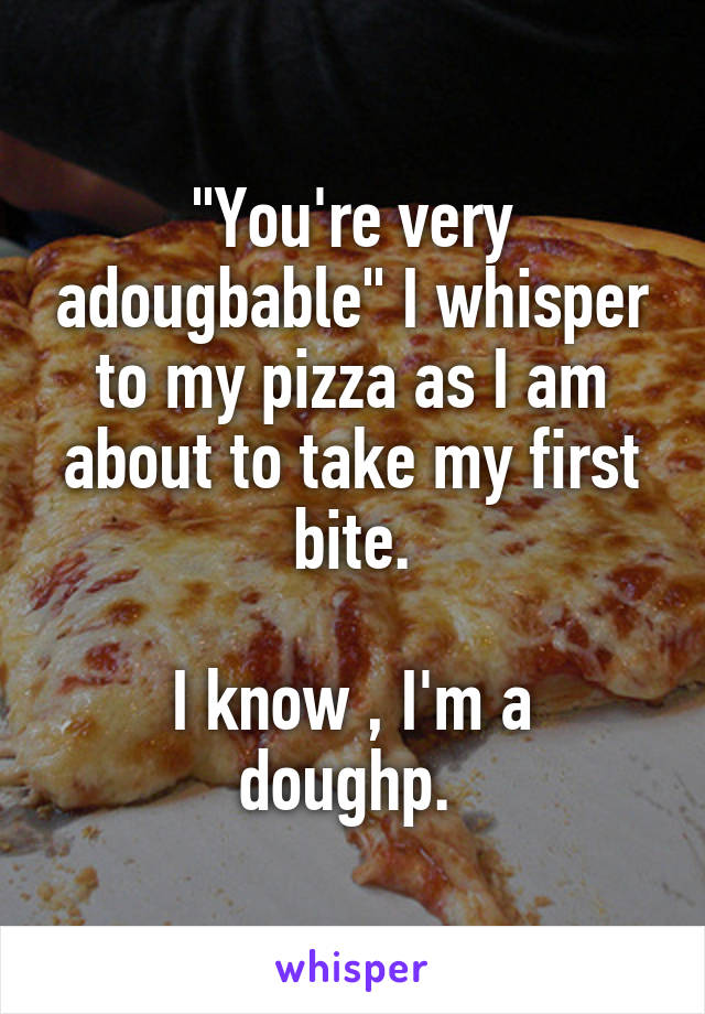 """""""You're very adougbable"""" I whisper to my pizza as I am about to take my first bite.  I know , I'm a doughp."""