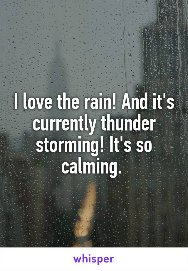 I love the rain! And it's currently thunder storming! It's so calming.
