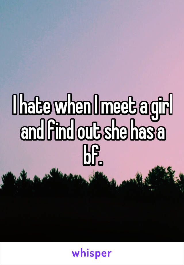 I hate when I meet a girl and find out she has a bf.