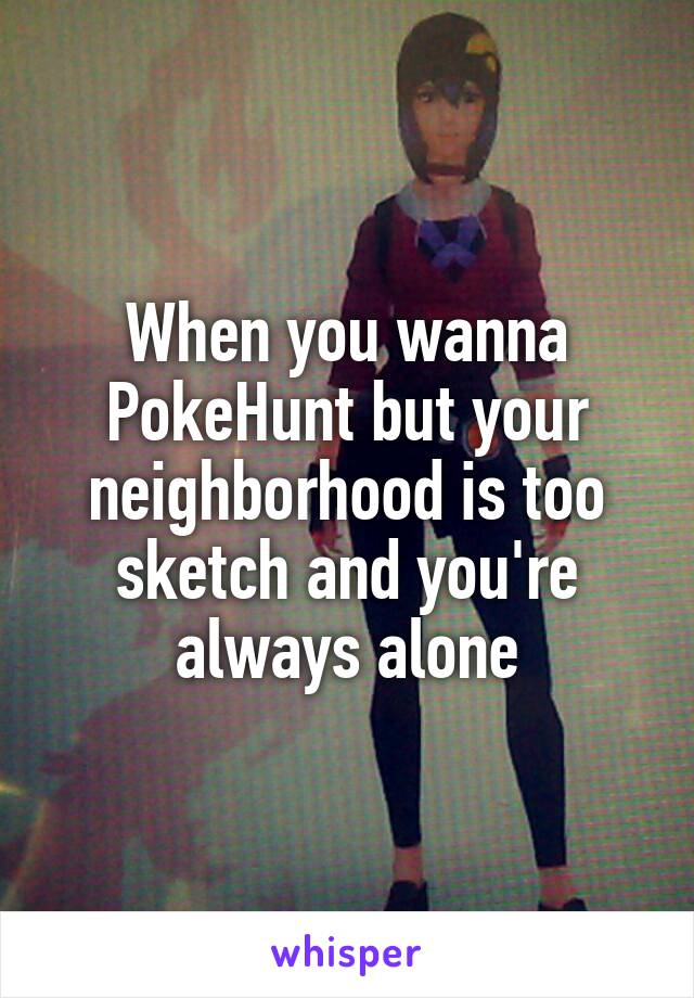 When you wanna PokeHunt but your neighborhood is too sketch and you're always alone