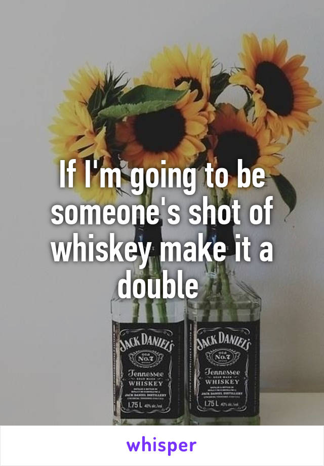 If I'm going to be someone's shot of whiskey make it a double