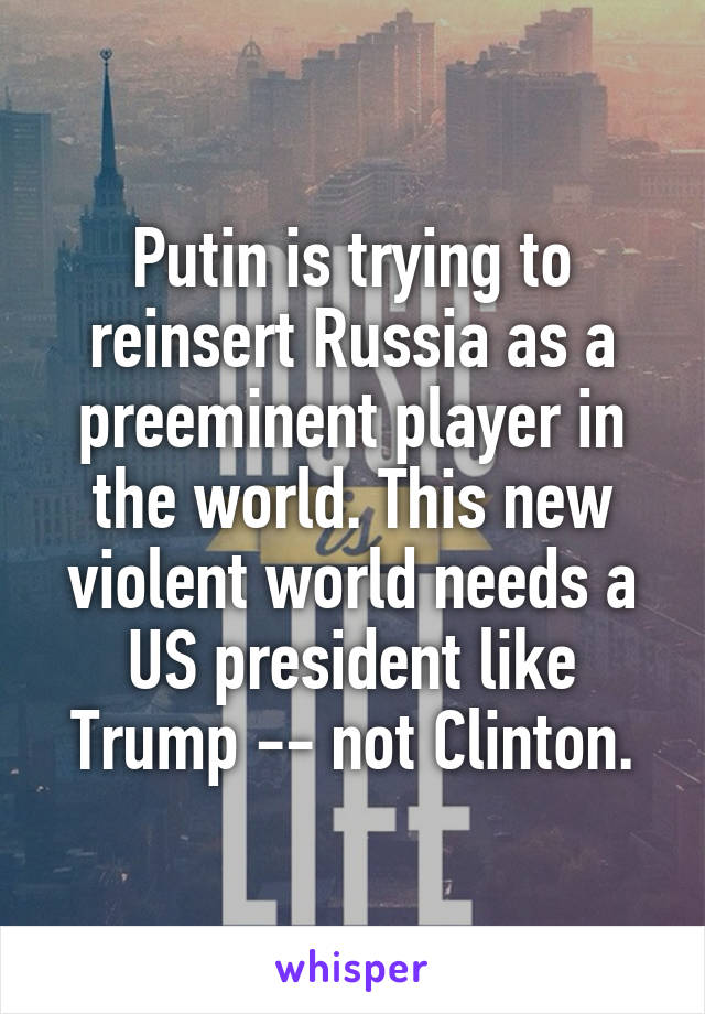 Putin is trying to reinsert Russia as a preeminent player in the world. This new violent world needs a US president like Trump -- not Clinton.