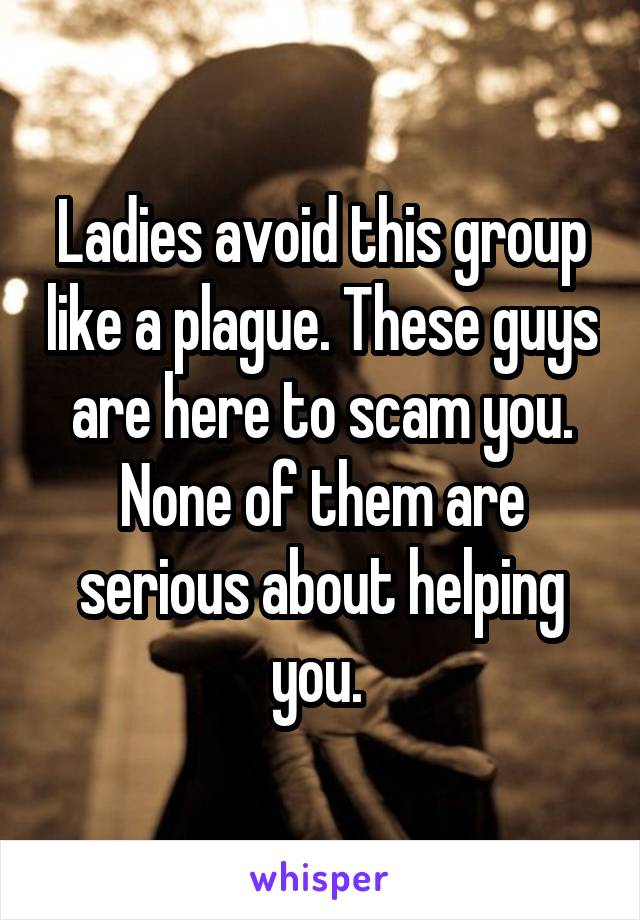 Ladies avoid this group like a plague. These guys are here to scam you. None of them are serious about helping you.