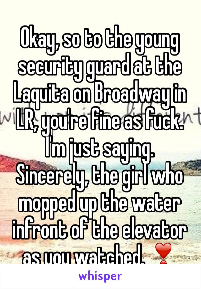 Okay, so to the young security guard at the Laquita on Broadway in LR, you're fine as fuck. I'm just saying.  Sincerely, the girl who mopped up the water infront of the elevator as you watched. ❣