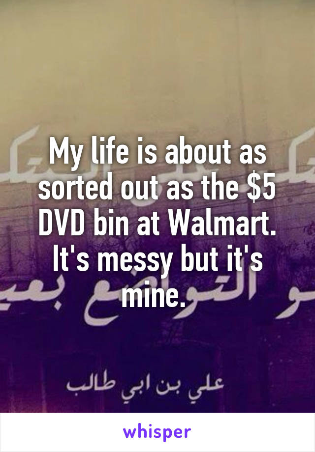 My life is about as sorted out as the $5 DVD bin at Walmart. It's messy but it's mine.