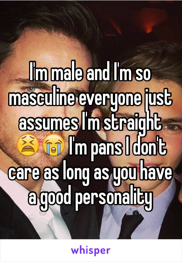 I'm male and I'm so masculine everyone just assumes I'm straight 😫😭 I'm pans I don't care as long as you have a good personality
