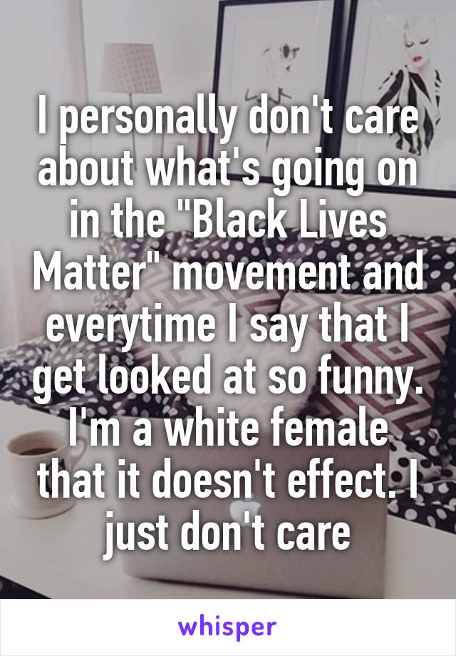 """I personally don't care about what's going on in the """"Black Lives Matter"""" movement and everytime I say that I get looked at so funny. I'm a white female that it doesn't effect. I just don't care"""