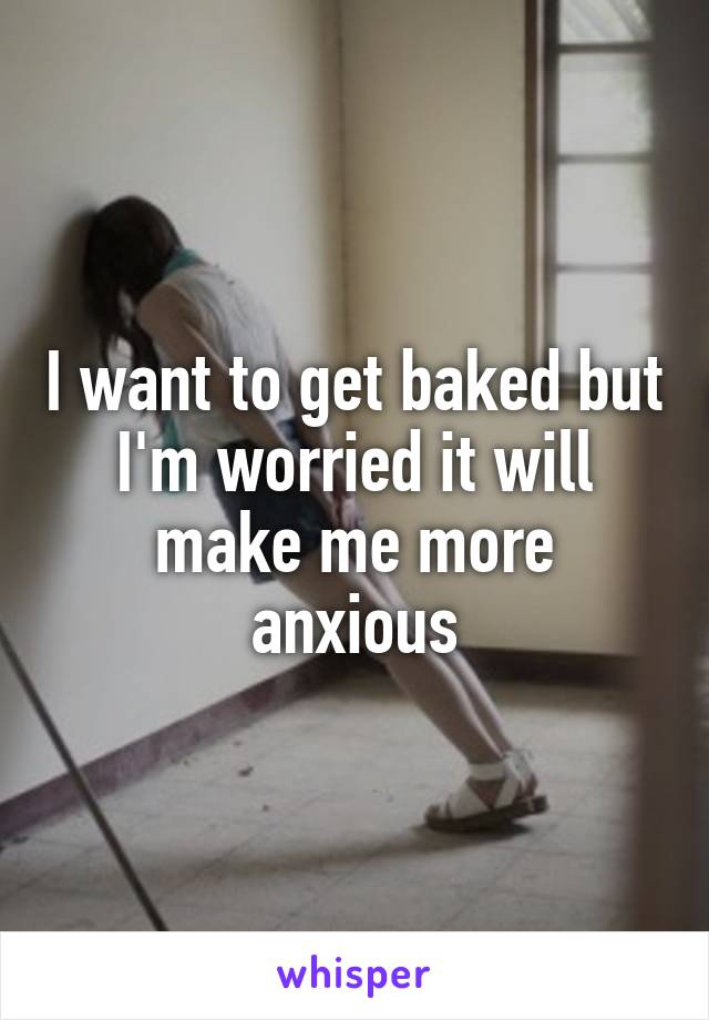 I want to get baked but I'm worried it will make me more anxious