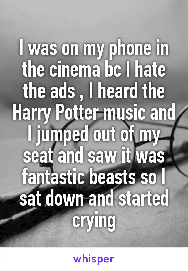 I was on my phone in the cinema bc I hate the ads , I heard the Harry Potter music and I jumped out of my seat and saw it was fantastic beasts so I sat down and started crying