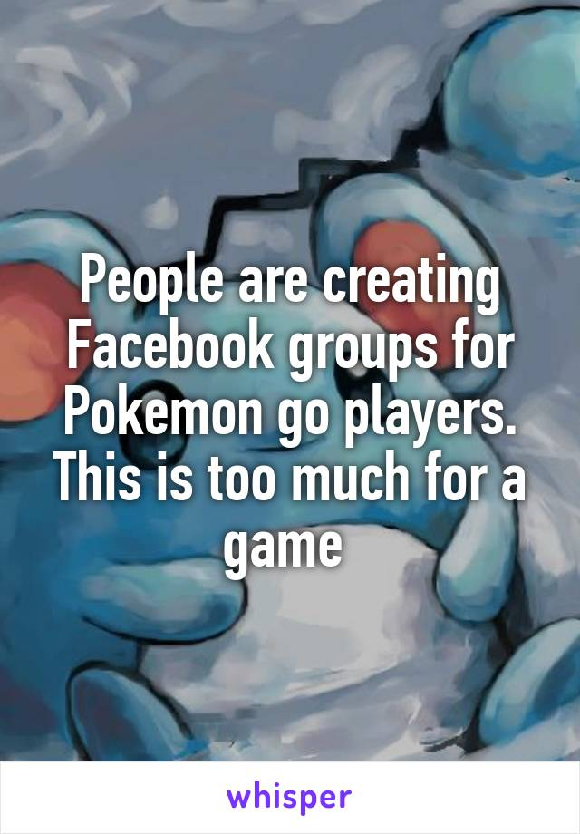 People are creating Facebook groups for Pokemon go players. This is too much for a game