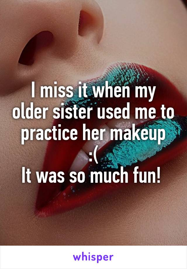 I miss it when my older sister used me to practice her makeup  :(  It was so much fun!