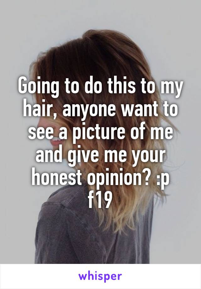 Going to do this to my hair, anyone want to see a picture of me and give me your honest opinion? :p f19