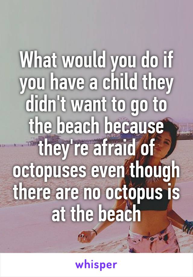 What would you do if you have a child they didn't want to go to the beach because they're afraid of octopuses even though there are no octopus is at the beach