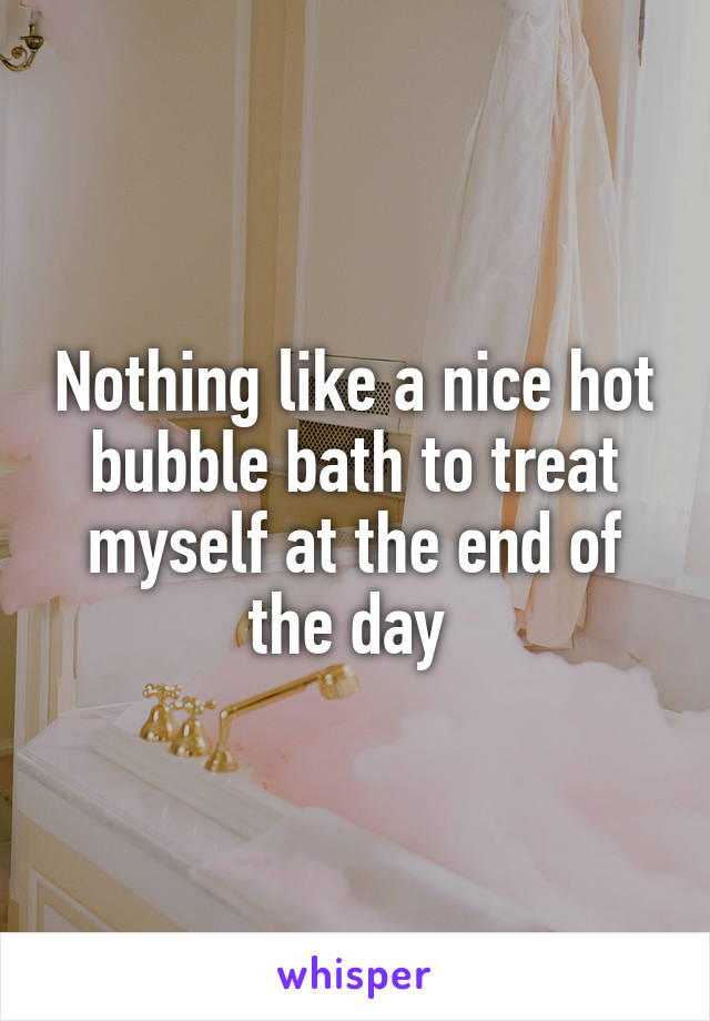 Nothing like a nice hot bubble bath to treat myself at the end of the day
