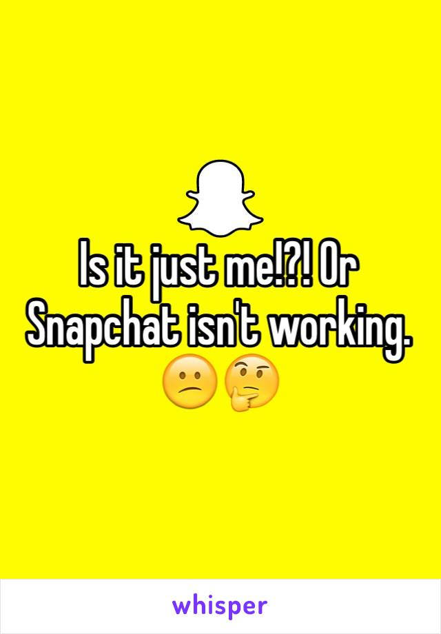 Is it just me!?! Or Snapchat isn't working. 😕🤔
