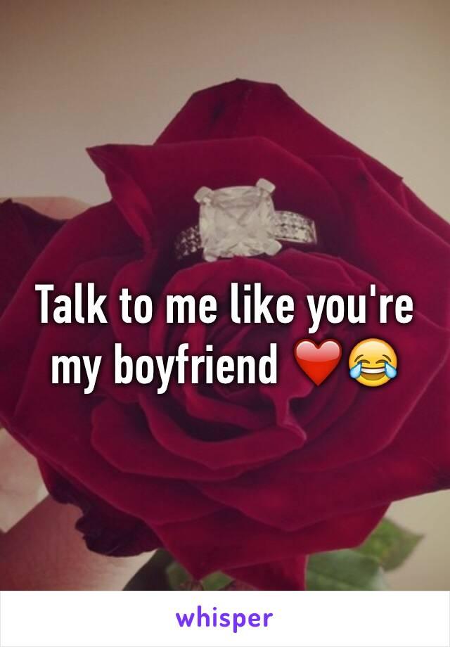 Talk to me like you're my boyfriend ❤️😂
