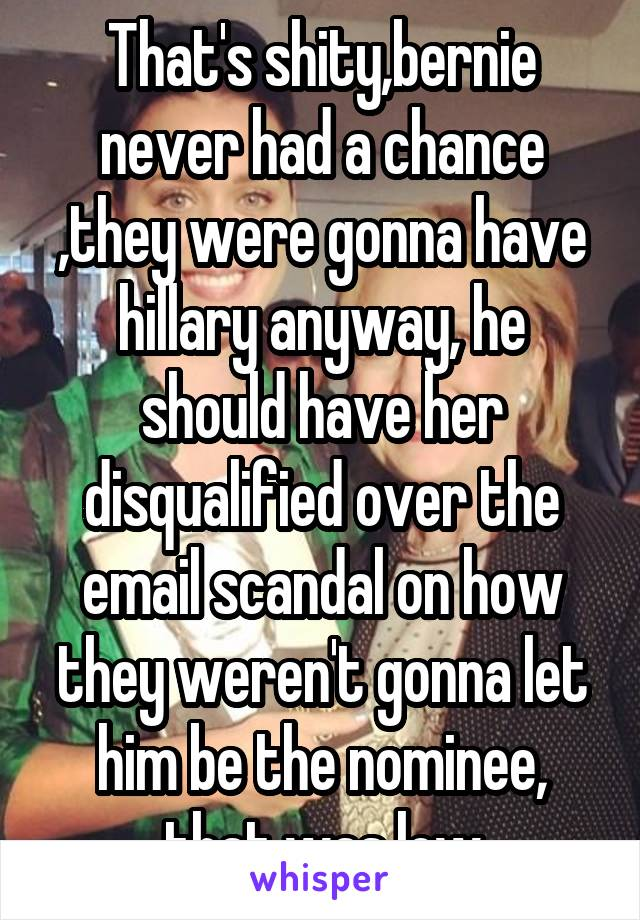 That's shity,bernie never had a chance ,they were gonna have hillary anyway, he should have her disqualified over the email scandal on how they weren't gonna let him be the nominee, that was low