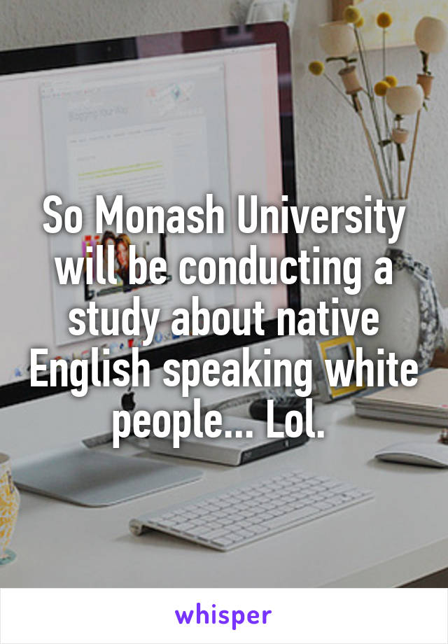 So Monash University will be conducting a study about native English speaking white people... Lol.