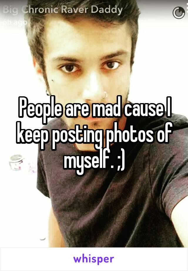 People are mad cause I keep posting photos of myself. ;)