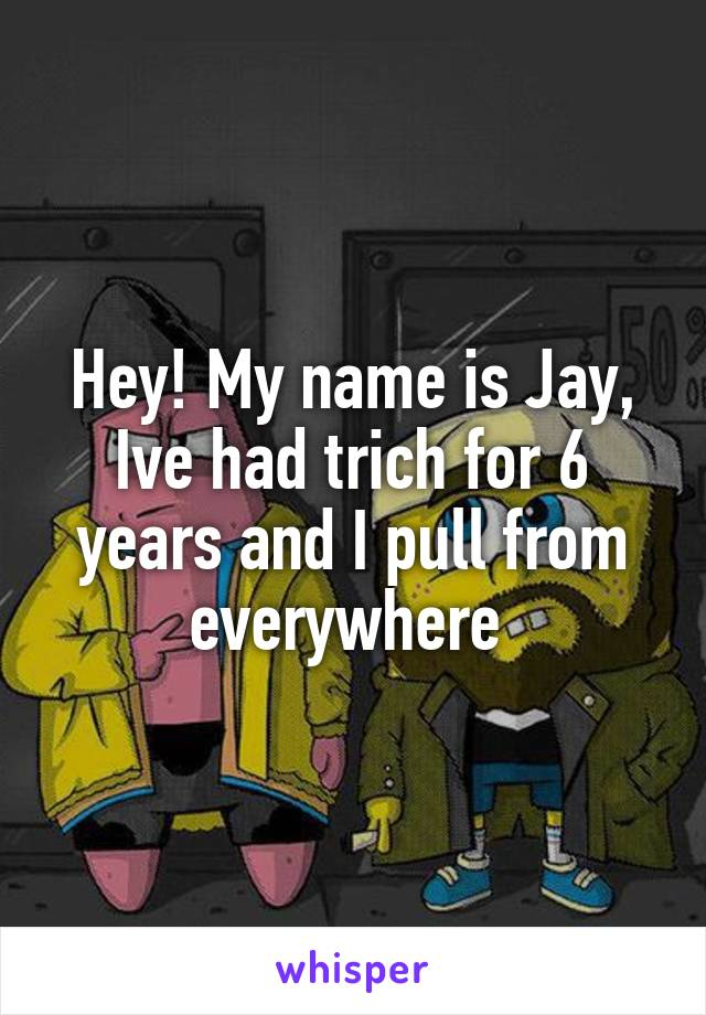 Hey! My name is Jay, Ive had trich for 6 years and I pull from everywhere