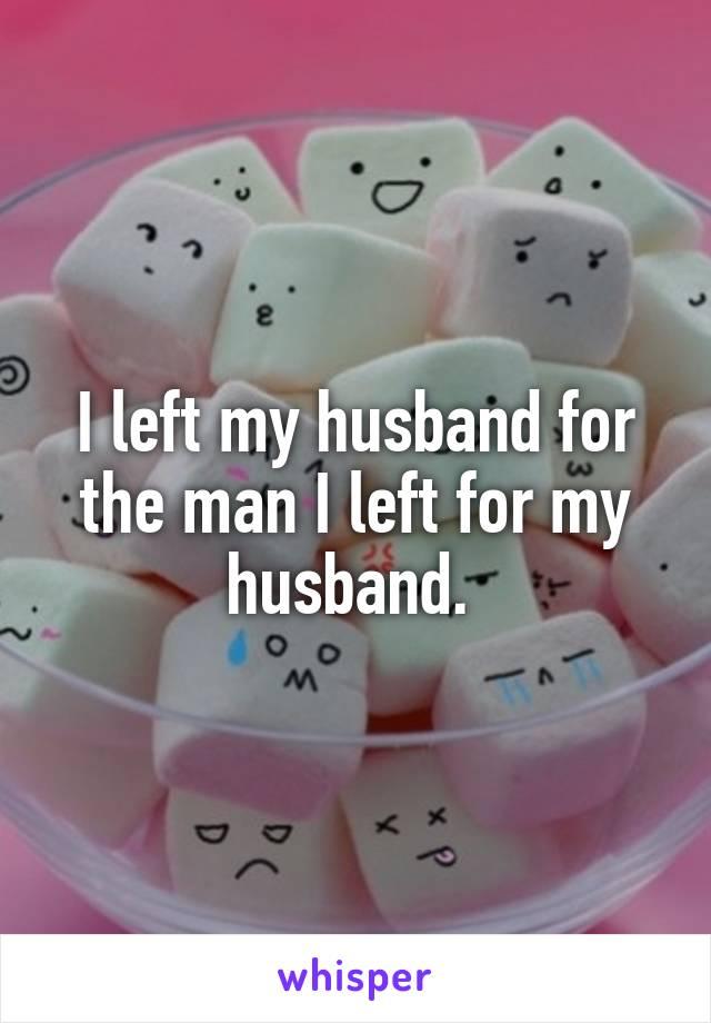 I left my husband for the man I left for my husband.