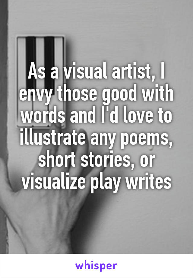 As a visual artist, I envy those good with words and I'd love to illustrate any poems, short stories, or visualize play writes