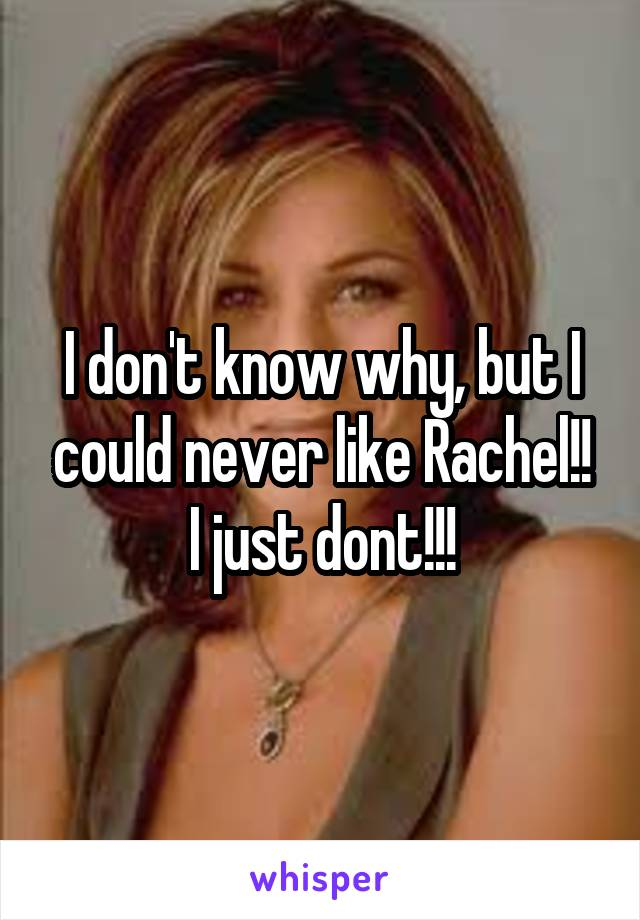 I don't know why, but I could never like Rachel!! I just dont!!!