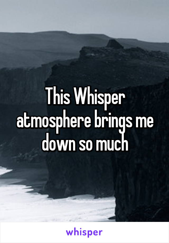 This Whisper atmosphere brings me down so much