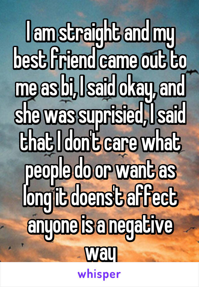 I am straight and my best friend came out to me as bi, I said okay, and she was suprisied, I said that I don't care what people do or want as long it doens't affect anyone is a negative way