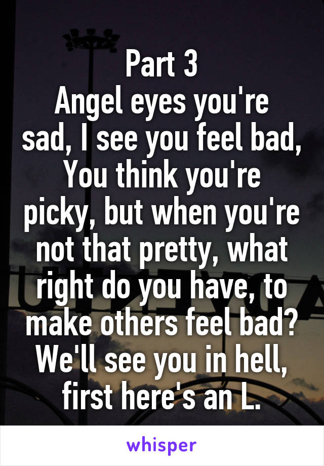 Part 3 Angel eyes you're sad, I see you feel bad, You think you're picky, but when you're not that pretty, what right do you have, to make others feel bad? We'll see you in hell, first here's an L.