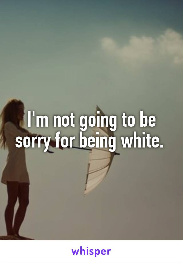 I'm not going to be sorry for being white.