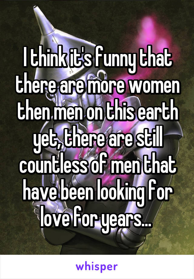 I think it's funny that there are more women then men on this earth yet, there are still countless of men that have been looking for love for years...