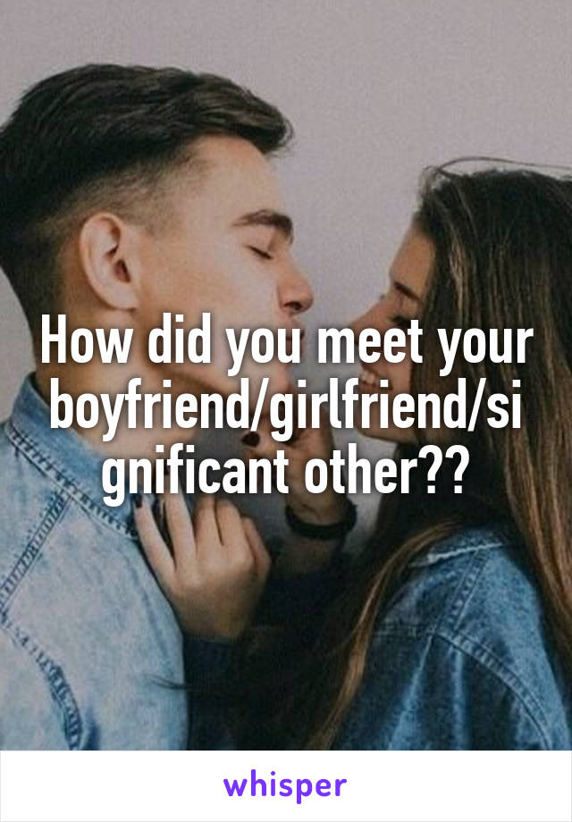 How did you meet your boyfriend/girlfriend/significant other??