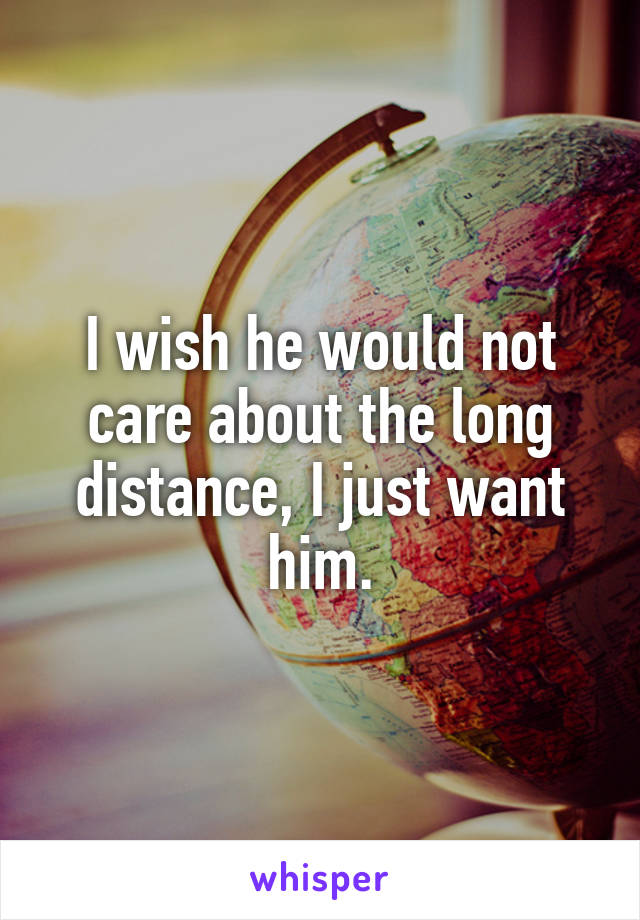 I wish he would not care about the long distance, I just want him.
