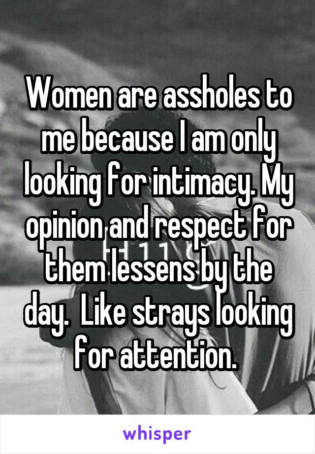 Women are assholes to me because I am only looking for intimacy. My opinion and respect for them lessens by the day.  Like strays looking for attention.