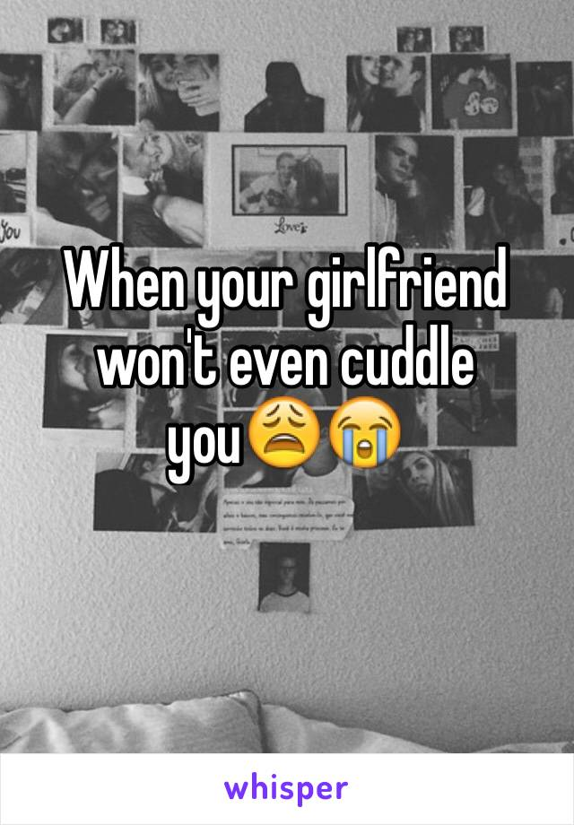 When your girlfriend won't even cuddle you😩😭