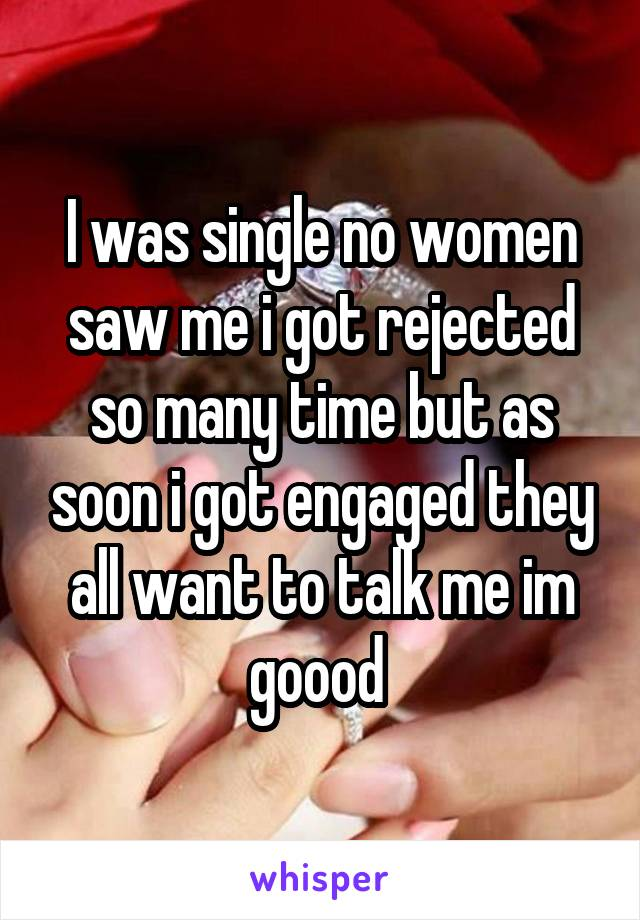 I was single no women saw me i got rejected so many time but as soon i got engaged they all want to talk me im goood