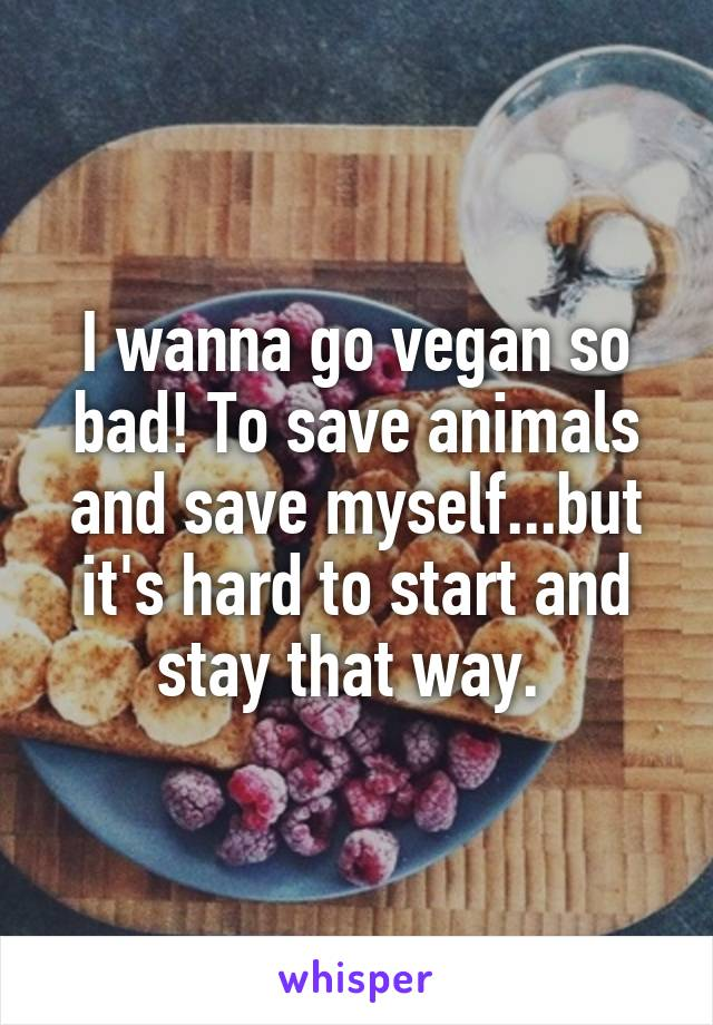 I wanna go vegan so bad! To save animals and save myself...but it's hard to start and stay that way.