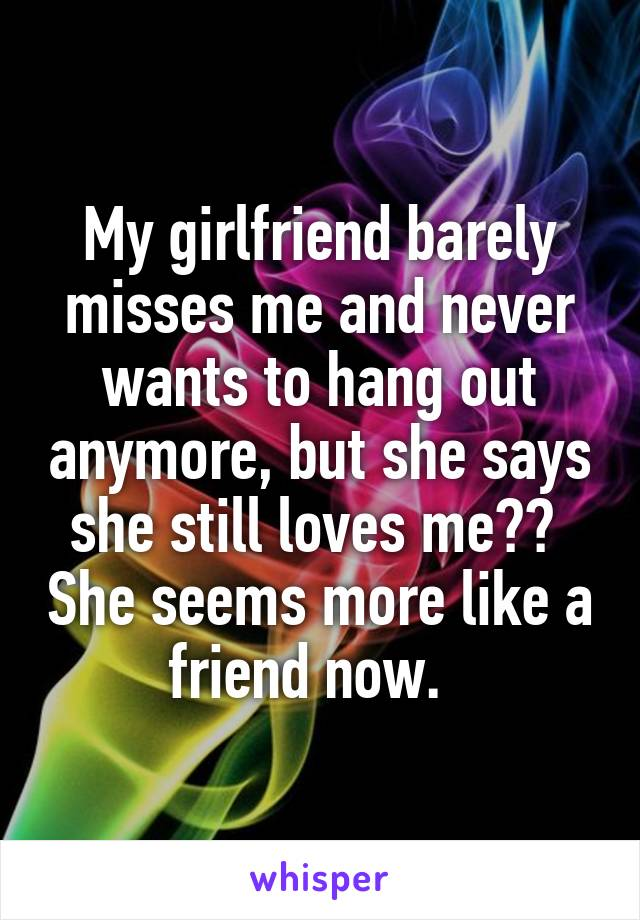 My girlfriend barely misses me and never wants to hang out anymore, but she says she still loves me??  She seems more like a friend now.