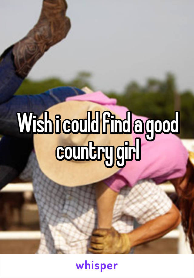 Wish i could find a good country girl
