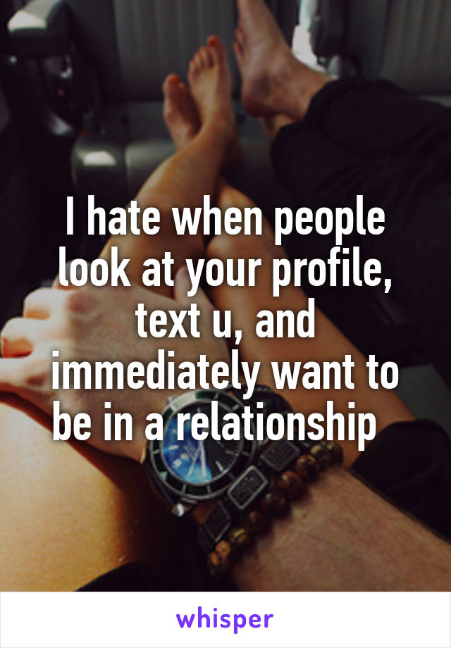 I hate when people look at your profile, text u, and immediately want to be in a relationship