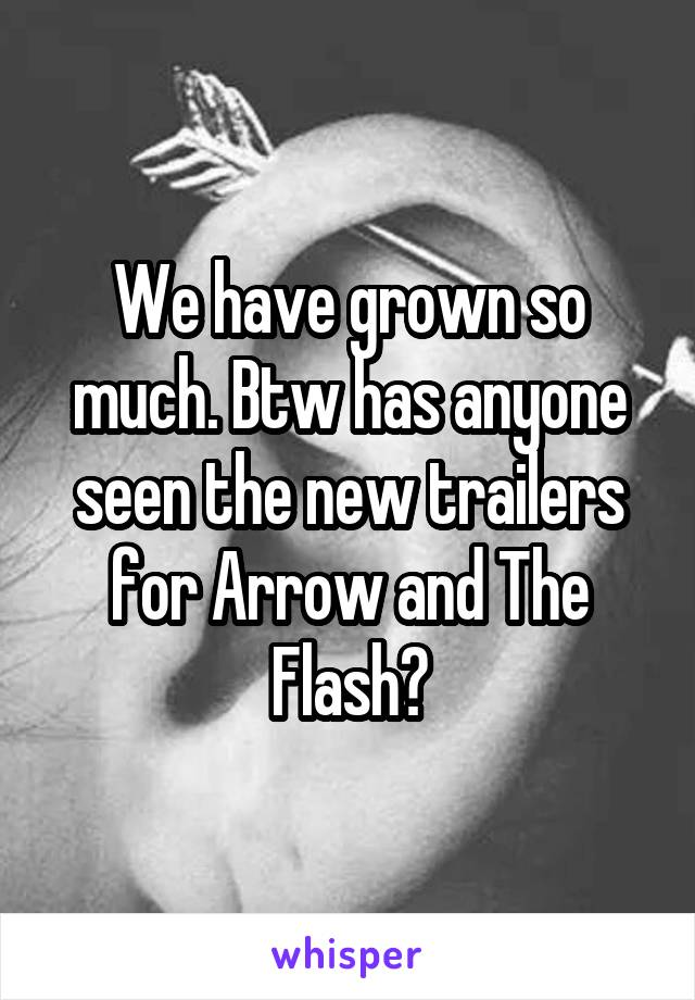 We have grown so much. Btw has anyone seen the new trailers for Arrow and The Flash?