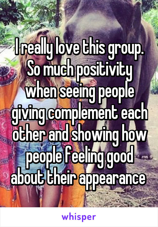 I really love this group. So much positivity when seeing people giving complement each other and showing how people feeling good about their appearance