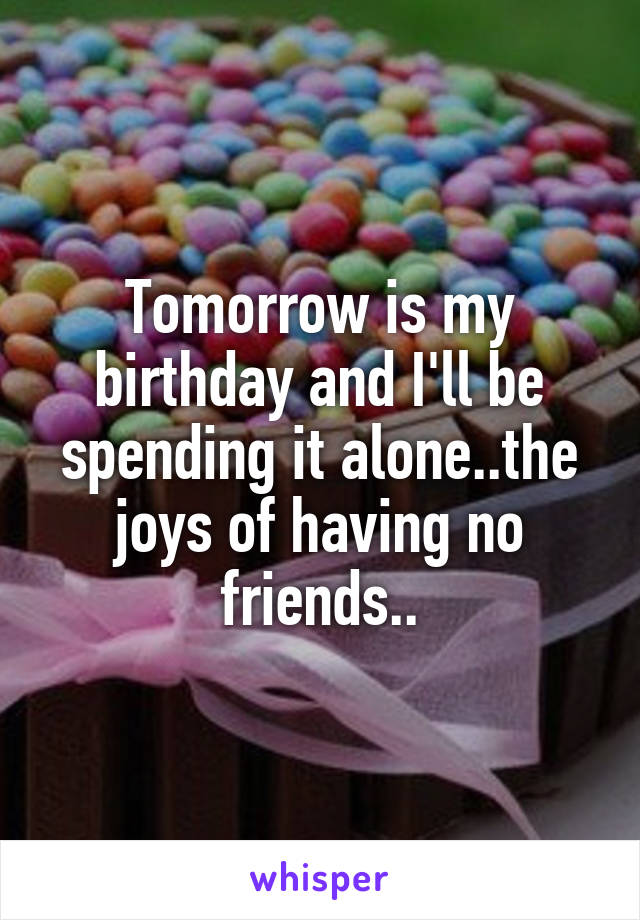 Tomorrow is my birthday and I'll be spending it alone..the joys of having no friends..