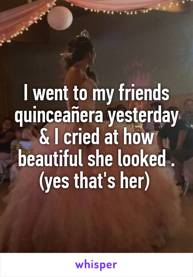 I went to my friends quinceañera yesterday & I cried at how beautiful she looked . (yes that's her)