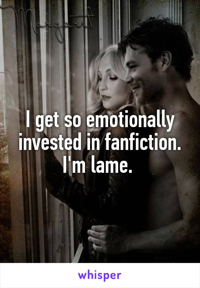 I get so emotionally invested in fanfiction. I'm lame.