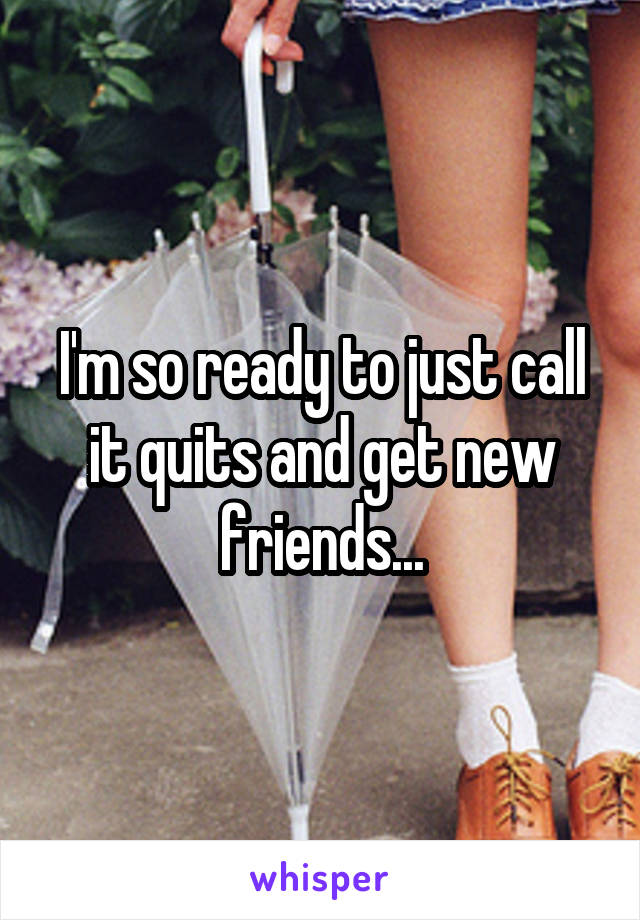 I'm so ready to just call it quits and get new friends...